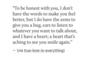 "Love, True, and Heart: ""To be honest with you, I don't  have the words to make you feel  better, but I do have the arms to  give you a hug, ears to listen to  whatever you want to talk about  and I have a heart; a heart that's  aching to see you smile again.""  -(via true-love-is-everything)  9"