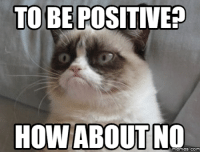 TO BE POSITIVE?  HOW ABOUT NO  memes. COM