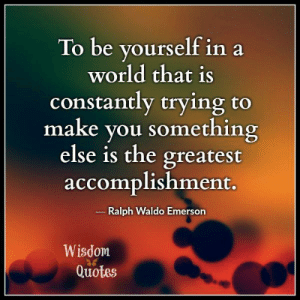 Blog, Quotes, and World: To be yourself in a  world that is  constantly trying to  make you something  else is the greatest  accomplishment.  Ralph Waldo Emerson  Wisdom  Quotes See Wisdom Quotes & Stories blog at www.wisdomquotesandstories.com