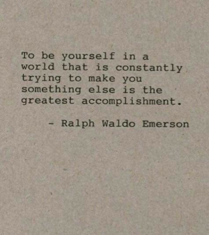 Waldo: To be yourself in a  world that is constantly  trying to make you  something else is the  greatest accomplishment.  - Ralph Waldo Emerson
