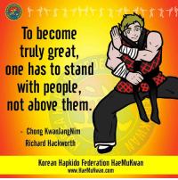 Memes, Best, and Korean: To become  truly great,  one has to stand  with people,  not above them  Chong KwanjangNim  Richard Hackworth  Korean Hapkido Federation HaeMukwan  www.HaeMukwan.com Leading by example will always get you the best results.