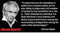 "Memes, Norman Mailer, and 🤖: ""To blame the poor for subsisting on  welfare has no justice unless we are  also willing to judge every rich member  of society by how productive he or she  is. Taken individual by individual, it is  likely that there's more idleness and  abuse of government favors among the  economically privileged than among the  ranks of the disadvantaged.""  Norman Mailer  Liberal Identity Image from Liberal Identity"