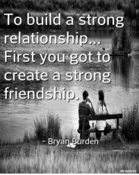 Memes, Strong, and Friendship: To build a strong  relationship  First you got to  create a strong  friendship  Bryan Purden  PICQUOTES