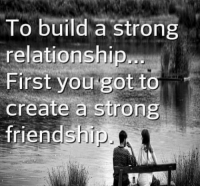 Memes, Strong, and Friendship: To build a strong  relationship  First you got to  create a strong  friendship