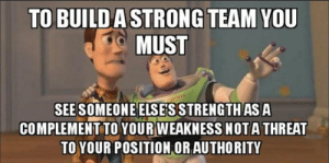 We all have strengths: TO BUILDA STRONG TEAM YOU  MUST  SEE SOMEONE ELSE'S STRENGTH AS A  COMPLEMENT TO YOUR WEAKNESS NOTA THREAT  TO YOUR POSITION OR AUTHORITY We all have strengths