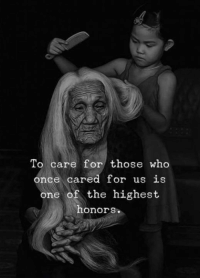 Honors: To care for those who  once cared for us is  one of the highest  honors.