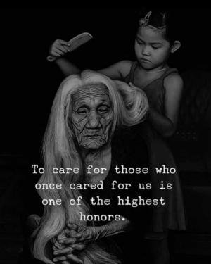 It really is ❤️: To care for those who  once cared for us is  one of the highest  honors It really is ❤️