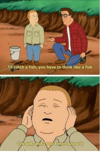 Hank Hill: To catch a fish, you have to think like a fish  I wet, and  t even know it Hank Hill