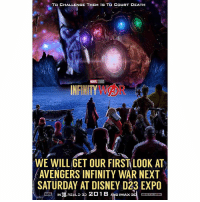 🚨 BREAKING NEWS 🚨 Marvel has a Surprise for us at D23 Expo Next Saturday ! 😱 They will be revealing our First Look at AvengersInfinityWar…which could mean we could see some InfinityWar Footage since they're Filming The Avengers Movie right now ! Comment Below what you want to see at D23Expo ! MarvelCinematicUniverse 💥 MCU HYPE D23Expo2017 MarvelStudios 😍🙌🏽😭: TO CHALLENGE THEM IS TO COURT DEATH  WE WILL GET OUR FIRST LOOK AT  AVENGERS INFINITY WAR NEXT  SATURDAY AT DISNEY D23 EXPO  IN , REALD 3D  D IMAX 3D 🚨 BREAKING NEWS 🚨 Marvel has a Surprise for us at D23 Expo Next Saturday ! 😱 They will be revealing our First Look at AvengersInfinityWar…which could mean we could see some InfinityWar Footage since they're Filming The Avengers Movie right now ! Comment Below what you want to see at D23Expo ! MarvelCinematicUniverse 💥 MCU HYPE D23Expo2017 MarvelStudios 😍🙌🏽😭