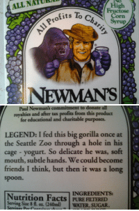 Facts, Friends, and Juice: To Chari  Profits  High  Corn  ALL NATURA  NEWMANSs   Paul Newman's commitment to donate all  royalties and after tax profits from this product  for educational and charitable purposes.  LEGEND: I fed this big gorilla once at  the Seattle Zoo through a hole in his  cage - yogurt. So delicate he was, soft  mouth, subtle hands. We could become  friends I think, but then it was a long  spoon.  INGREDIENTS:  Nutrition Facts PURE FILTERED  Serving Size 8 f. oz. (240ml) WATER, SUGAR,  Servines Per Contain thisisabust:  today i opened my fridge and really looked at my grape juice for the first time