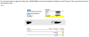 Phone, Buffalo Bills, and Buffalo: To commemorate our game Sunday the /r/BuffaloBills mods have adopted a Dolphin named Chance. This was the last chance  the dolphins had  Official  RECEIPT  Oceanic Society  Account  Transaction  Oceanic Society Expeditions  Date  Oct 15 2019  P.O. Box 844  Ross, CA 94957  Payment Method  Tax ID No. 94-3105570  Tax Deductible  $40.00  p.1-415-256-9604  Billing Information  Contact Information  Email  Phone  Tax Deductible  Description  Quantity  Amount (USD)  $40.00  Chance, TA146  1  yes  $40.00  Tax Deductible  Taxable  $0.00  Grand Total  $40.00 Madlad Buffalo Bills moderators adopt a dolphin