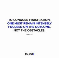 Focus on the outcome! Double tap if you agree!: TO CONQUER FRUSTRATION  ONE MUST REMAIN INTENSELY  FOCUSED ON THE OUTCOME,  NOT THE OBSTACLES.  T.F HODGE  foundr Focus on the outcome! Double tap if you agree!