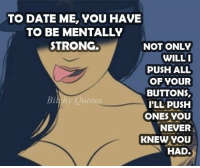 Dating, Memes, and Date: TO DATE ME, YOU HAVE  TO BE MENTALLY  STRONG  NOT ONLY  WILLI  PUSH ALL  OF YOUR  BUTTONS  Bich Quote  ILL PUSH  ONES YOU  NEVER  KNEW YOU  HAD.