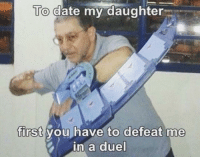 Funny, Date, and Time: To date my daughter  first you have to defeat me  in a duel Its time to DUEL