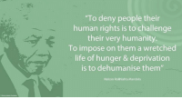 """""""To deny people their human rights is to challenge their very humanity. To impose on them a wretched life of hunger and deprivation is to dehumanise them."""" ~ Nelson Mandela during an Address to the Joint Session of the House of Congress, Washington DC, USA, 26 June 1990 #LivingTheLegacy #MadibaRemembered   www.nelsonmandela.org www.mandeladay.com archive.nelsonmandela.org: """"To deny people their  human rights is to challenge  their very humanity  To impose on them a wretched  life of hunger & deprivation  is to dehumanise them""""  Nelson Rolihlahla Mandela """"To deny people their human rights is to challenge their very humanity. To impose on them a wretched life of hunger and deprivation is to dehumanise them."""" ~ Nelson Mandela during an Address to the Joint Session of the House of Congress, Washington DC, USA, 26 June 1990 #LivingTheLegacy #MadibaRemembered   www.nelsonmandela.org www.mandeladay.com archive.nelsonmandela.org"""