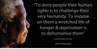 "Memes, Nelson Mandela, and Washington Dc: ""To deny people their human  rights is to challenge their  very humanity. To impose  on them a wretched life of  hunger & deprivation is  to dehumanise them""  Nelson Rolihlahla Mandela  #Human Rights Day ""To deny people their human rights is to challenge their very humanity. To impose on them a wretched life of hunger and deprivation is to dehumanise them."" ~ Nelson Mandela during an Address to the Joint Session of the House of Congress, Washington DC, USA, 26 June 1990 #HumanRightsDay #LivingTheLegacy #MadibaRemembered   www.nelsonmandela.org www.mandeladay.com archive.nelsonmandela.org"