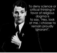 "Ignorant, Memes, and Science: To deny science or  critical thinking in  favor of religious  dogma is  to say, ""Hey, look  at me, I choose to  remain proudly  ignorant"". UZI"