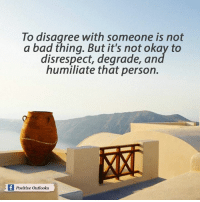degradation: To disagree with someone is not  a bad thing. But it's not okay to  disrespect, degrade, an  humiliate that person.  f Positive outlooks