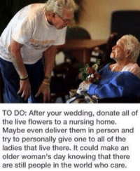 Memes, 🤖, and Nursing Homes: TO DO: After your wedding, donate all of  the live flowers to a nursing home.  Maybe even deliver them in person and  try to personally give one to all of the  ladies that live there. It could make an  older woman's day knowing that there  are still people in the world who care. https://t.co/4yLxLefDu6