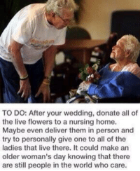 Memes, 🤖, and Nursing Homes: TO DO: After your wedding, donate all of  the live flowers to a nursing home.  Maybe even deliver them in person and  try to personally give one to all of the  ladies that live there. It could make an  older woman's day knowing that there  are still people in the world who care. http://t.co/yMCDJJc0kD