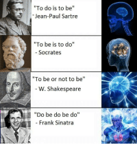 """Do be do be do ba do bi do bi do ba. http://9gag.com/gag/awnZNjx?ref=fbpic: """"To do is to be  II  Jean-Paul Sartre  """"To be is to do  II  Socrates  """"To be or not to be  W. Shakespeare  """"Do be do be do""""  Frank Sinatra Do be do be do ba do bi do bi do ba. http://9gag.com/gag/awnZNjx?ref=fbpic"""
