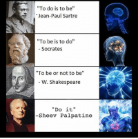 """Thanks to aft trooper on last one, also yes ik it's you're not your on the second: To do is to be  Jean-Paul Sartre  """"To be is to do""""  Socrates  """"To be or not to be  W. Shakespeare  Do it  -Sheev Palpatine Thanks to aft trooper on last one, also yes ik it's you're not your on the second"""