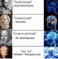 "Shakespeare, Classical Art, and Socrates: ""To do is to be  Jean-Paul Sartre  ""To be is to do  Socrates  ""To be or not to be  W. Shakespeare  ""Do it,  -Sheev Palpatine ""Do be do be do."" - Sinatra"