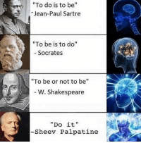 "Shakespeare, Classical Art, and Socrates: To do is to be""  Jean-Paul Sartre  ""To be is to do""  Socrates  ""To be or not to be""  6  W. Shakespeare  ""Do it""  -Sheev Palpatine ""Do be do be do."" -Sinatra"