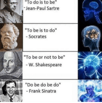 """Shakespeare, Dank Memes, and Frank Sinatra: """"To do is to be""""  Jean-Paul Sartre  To be is to do""""  - Socrates  """"To be or not to be""""  41  W. Shakespeare  """"Do be do be do""""  Frank Sinatra"""