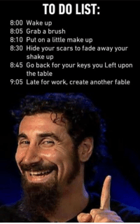 9gag, Dank, and Funny: TO DO LIST  8:00 Wake up  8:05 Grab a brush  8:10 Put on a little make up  8:30 Hide your scars to fade away your  shake up  8:45 Go back for your keys you Left upon  the table  9:05 Late for work, create another fable Wake up! SADFGAESDAFAESF make up! https://9gag.com/gag/a3MYwpe/sc/funny?ref=fbsc