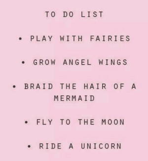 Do List: TO DO LIST  PLAY WITH FAIRIES  GROW  ANGEL WINGS  BRAID THE HAIR OF A  MERMAID  FLY TO THE MOON  RIDE A UNICORN