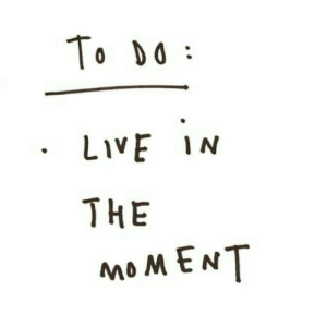 In The Moment: To DO  LIVE IN  THE  MOMENT