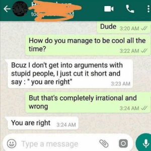 """Dude, Cool, and Time: to  Dude 3:20 AM  How do you manage to be cool all the  time?  3:22 AM  Bcuz I don't get into arguments with  stupid people, I just cut it short and  say: """"you are right""""  3:23 AM  But that's completely irrational and  wrong  3:24 AM  You are right 3:24 AM  e Type a message"""