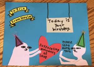Birthday, Today, and Sto: To:E  Today is  Your  birahoy  From Hayi  Please  sto  Suffocating  amounts  ovC Birthday card I made for my sister who is allergic to the full spectrum of human emotion