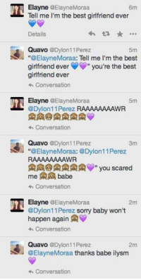 """Memes, Quavo, and Best Girlfriend: TO Elayne @Elayne Moraan  6m  Tell me I'm the best girlfriend ever  Details  Quavo @Dylon11 Perez  5m  """"@Elayne Moraa: Tell me I'm the best  girlfriend ever  S"""" you're the best  girlfriend ever  Conversation  Elayne  @Elayne Moraa.  11 Perez RAAAAAAAAWR  Conversation  n Quavo  @Dylon11 Perez  3m  """"@Elayne Moraa: @Dylon11 Perez  RAAAAAAAAWR  MA you scared  me babe  Conversation  Elayne  @Elayne Moraa  2m  @Dylon11Perez sorry baby won't  happen again  AV  Conversation  Quavo @Dylan 11 Perez  2m  @Elayne Moraa thanks babe ilysm  Conversation Cringy af"""