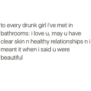 Beautiful, Drunk, and Love: to every drunk girl i've met in  bathrooms: i love u, may u have  clear skin n healthy relationships n i  meant it when i said u were  beautiful See u tonight ladies!!! 🥰🥰🥰
