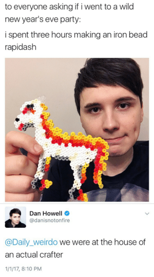 vantablackphan:Idk why I doubted that they weren't together tbf: to everyone asking if i went to a wild  new year's eve party:  i spent three hours making an iron bead  rapidash   Dan Howell  @danisnotonfire  @Daily_weirdo we were at the house of  an actual crafter  1/1/17, 8:10 PM vantablackphan:Idk why I doubted that they weren't together tbf