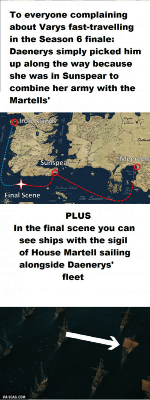 "9gag, Army, and House: To everyone complaining  about Varys fast-travelling  in the Season 6 finale:  Daenerys simply picked him  up along the way because  she was in Sunspear to  combine her army with the  Martells'""  Iron Islands  Meereen  Sunspea  Final Scene  PLUS  In the final scene you can  see ships with the sigil  of House Martell sailing  alongside Daenerys'  fleet  VIA 9GAG.COM GOT-Spoiler! The Varys dilemma solved"