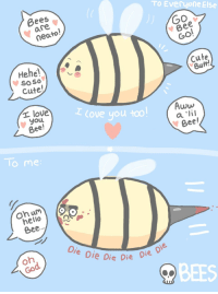 """<p><a href=""""https://omg-images.tumblr.com/post/162196159122/bees-by-my-girlfriend-3-oc"""" class=""""tumblr_blog"""">omg-images</a>:</p>  <blockquote><p>Bees- by my girlfriend &lt;3 [OC]</p></blockquote>: TO Everyone Else  Bees  are  neato  Go  Bee  GO  Hehe  soso  Cute!  cute  Butt!  I love you too  t love  youu  Bee!  Aww  Bee  To me  hello  Bee.  Di  e Die Die Die  on  co  BEES <p><a href=""""https://omg-images.tumblr.com/post/162196159122/bees-by-my-girlfriend-3-oc"""" class=""""tumblr_blog"""">omg-images</a>:</p>  <blockquote><p>Bees- by my girlfriend &lt;3 [OC]</p></blockquote>"""