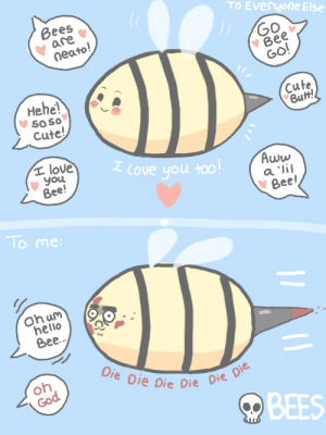 Aww, Butt, and Cute: TO Everyone Else  Bees  are  neato  Go  Bee  GO  Hehe  soso  Cute!  cute  Butt!  I love you too  t love  youu  Bee!  Aww  Bee  To me  hello  Bee.  Di  e Die Die Die  on  co  BEES omg-images:  Bees- by my girlfriend 3 [OC]