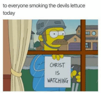 Smoking, Today, and Lettuce: to everyone smoking the devils lettuce  today  CHRIST  IS  WATCHING