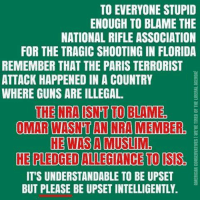 Guns, Memes, and Muslim: TO EVERYONE STUPID  ENOUGH TO BLAME THE  NATIONAL RIFLE ASSOCIATION  FOR THE TRAGIC SHOOTING IN FLORIDA  REMEMBER THAT THE PARIS TERRORIST  ATTACK HAPPENED IN A COUNTRY  WHERE GUNS ARE ILLEGAL.  THE NRA ISNT TO BLAME  OMAR WASN'T AN NRA MEMBER  HE WAS A MUSLIM.  IT'S UNDERSTANDABLE TO BE UPSET  BUT PLEASE BE UPSET INTELLIGENTLY. Some liberal idiot just tried to tell us that religion wasn't relevant to the Orlando shooting, that the man was to blame.   If religion isn't relevant given its obvious connection, why are the NRA and gun rights relevant?   Radical ancient ideology, political correctness and gun control killed those people. Cold Dead Hands