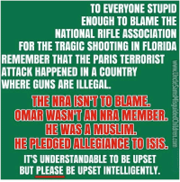 Guns, Isis, and Memes: TO EVERYONE STUPID  ENOUGH TO BLAME THE  NATIONAL RIFLE ASSOCIATION  FOR THE TRAGIC SHOOTING IN FLORIDA  REMEMBER THAT THE PARIS TERRORIST  ATTACK HAPPENED IN A COUNTRY  WHERE GUNS ARE ILLEGAL.  OMAR WASN'T AN NRA MEMBER  HE WAS A MUSLIM.  HE PLEDGED ALLEGIANCE TO ISIS  IT'S UNDERSTANDABLE TO BE UPSET  BUT PLEASE BE UPSET INTELLIGENTLY. 🇺🇸🇺🇸🇺🇸🇺🇸🇺🇸🇺🇸 unclesamsmisguidedchildren nra molonlabe conservative comeandtakeit donttreadonme secondamendment 2a constitution oathkeeper militia military veterans USA TrumpTrain trump trump2016 rebel USMC Tactical Army Navy HillaryForPrison