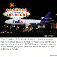 Memes, Las Vegas, and Fedex: TO Fabulous  LAS VEGAS  EVA D A  uber  facts  The founder of FedEx once saved his company by  taking its last $5,000, going to Vegas and gambling it  on blackjack He won $27,000 which was enough to  keep FedEx going for another week while it secured  additional funds  @UberFacts https://www.instagram.com/uberfacts/