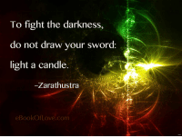 "Tumblr, Blog, and Cool: To fight the darkness,  do not draw your sword  light a candle  Zarathustra  eBookOfLove.com <p><a href=""http://great-quotes.tumblr.com/post/158728635232/to-fight-the-darkness-do-not-draw-your-sword"" class=""tumblr_blog"">great-quotes</a>:</p>  <blockquote><p>""To fight the darkness, do not draw your sword…"" –Zarathustra [1200x900]<br/><br/><a href=""http://cool-quotes.net/"">MORE COOL QUOTES!</a></p></blockquote>"