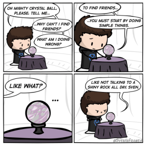 The Crystal Ball [OC]: TO FIND FRIENDS...  OH MIGHTY CRYSTAL BALL,  PLEASE, TELL ME...  ...YOU MUST START BY DOING  ...WHY CAN'T I FIND  SIMPLE THINGS.  FRIENDS?  WHAT AM I DOING  WRONG?  LIKE NOT TALKING TO A  LIKE WHAT?  SHINY ROCK ALL DAY SVEN.  Tn T  @SVENINFRAMES The Crystal Ball [OC]