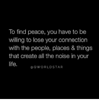 Life, Peace, and Silence: To find peace, you have to be  willing to lose your connection  with the people, places & things  that create all the noise in your  life.  QWORLDSTAR Silence The BS.... 🙌💯 #ZenLife [via QWorldstar]