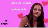 Valentine's Day cards >>>>: to:  from  kissh me ousside  how bow dah Valentine's Day cards >>>>