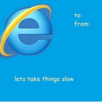 Internet Explorer, Trendy, and Nothing: to:  from:  lets take things slow Nothing like a day late Internet Explorer Valentine's Day meme