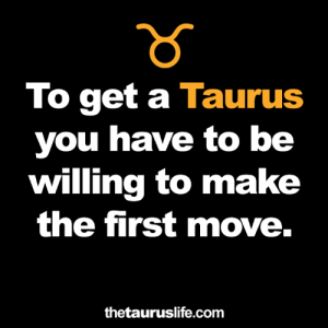 Taurus: To get a Taurus  you have to be  willing to make  the first move.  thetauruslife.com